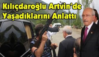 Kılıçdaroğlu Artvin'de Yaşadıklarını Anlattı