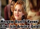 """Meryem Uzerli """"Kovan"""" Filmi için Artvin'e Geldi"""