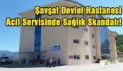 Şavşat Devlet Hastanesi Acil Servisinde Sağlık Skandalı..!
