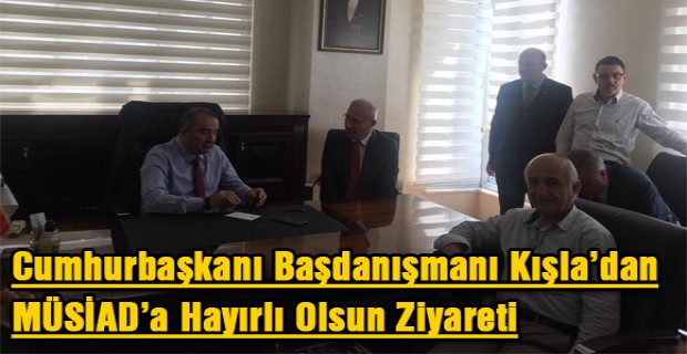 Cumhurbaşkanı Başdanışmanı Kışla'dan MÜSİAD'a Hayırlı Olsun Ziyareti
